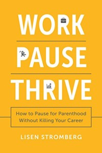 Book Cover: Work Pause Thrive: How to Pause for Parenthood Without Killing Your Career