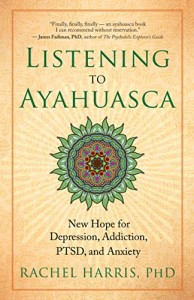 Book Cover: Listening to Ayahuasca: New Hope for Depression, Addiction, PTSD, and Anxiety