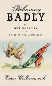 Book Cover: Behaving Badly: The New Morality in Politics, Sex, and Business